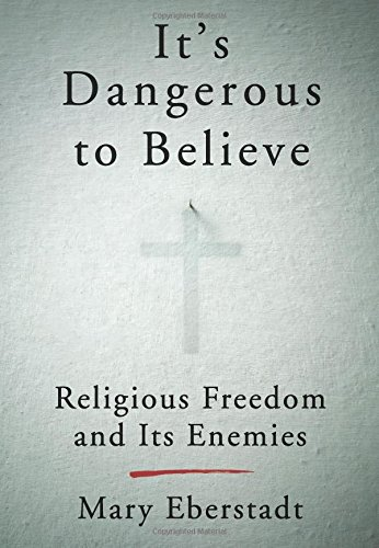 It's Dangerous to Believe - Religious Freedom and Its Enemies