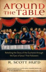 "This is the cover of ""Around the Table: Retelling the Story of the Eucharist through the Eyes of Jesus' First Followers"" by R. Scott Hurd. The book is reviewed by Mitch Finley. (CNS) See BOOK-EUCHARIST April 13, 2017."
